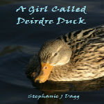 A Girl Called Deirdre Duck by Stephanie Dagg